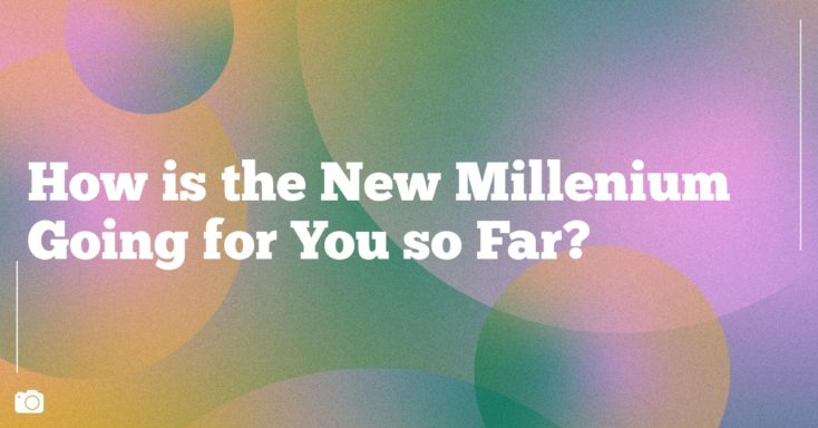 How is the New Millenium Going for You so Far?